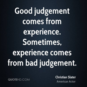 Judgment Comes From Experience. Sometimes, Experience Comes From Bad ...