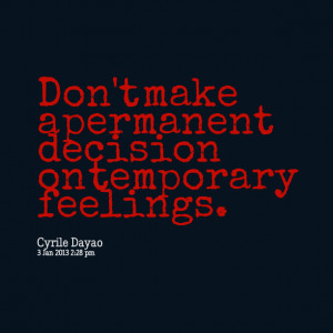 Quotes Picture: don't make a permanent decision on temporary feelings