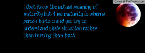 ... you try to understand their situation rather than hurting them back