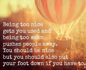 Being too nice gets you used and being too mean pushes people away ...