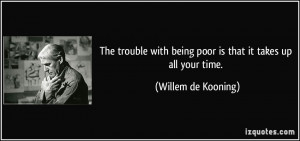 The trouble with being poor is that it takes up all your time ...