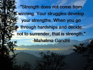 ... you go through hardships and decide not to surrender, that is strength