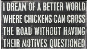 dream of a better world where chickens can cross the road without ...
