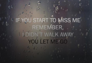 ... Miss Me Remember,I Didn't Walk Away You Let Me Go ~ Break Up Quote