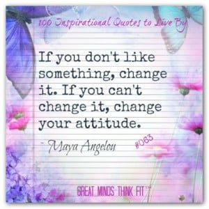... change it if you can t change it change your attitude maya angelou