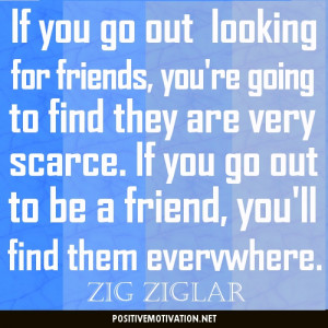 ... go out to be a friend, you'll find them everywhere. Zig Ziglar Quotes