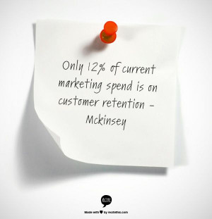 ... 12% of current marketing spend is on Customer Retention - McKinsey