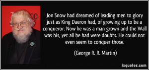Jon Snow had dreamed of leading men to glory just as King Daeron had ...