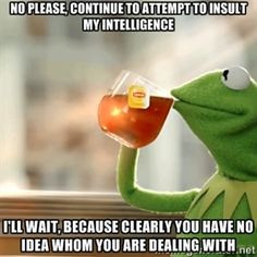 ... clearly you have no idea whom you are dealing with | Kermit sips tea