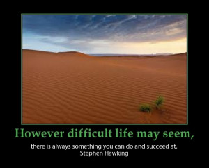 However difficult life may seem, there is always something you can do ...
