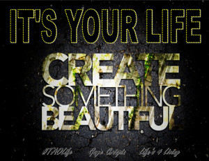 ... Poster>> It's your life, create something beautiful. #quote #taolife