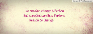 ... Can change A PerSon, But someOne can Be a PerSon's Reason to Change