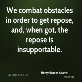 Henry Brooks Adams - We combat obstacles in order to get repose, and ...
