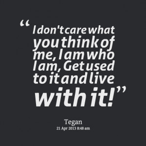 Quotes Picture: i don't care what you think of me, i am who i am, get ...