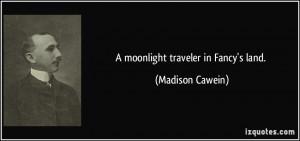 moonlight traveler in Fancy's land. - Madison Cawein