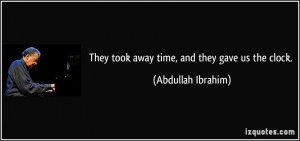 They took away time, and they gave us the clock. - Abdullah Ibrahim