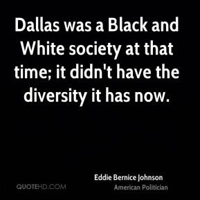 Dallas was a Black and White society at that time; it didn't have the ...