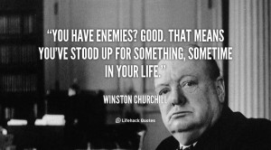 You have enemies? Good. That means you've stood up for something ...