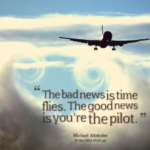 Quotes Picture: the bad news is time flies the good news is you're the ...