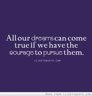 ... Dreams Can Come True If We Have The Courage To Pursue Them - Courage