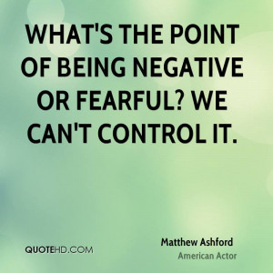 What's the point of being negative or fearful? We can't control it.