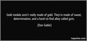 ... , determination, and a hard-to-find alloy called guts. - Dan Gable