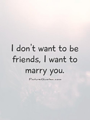 don't want to be friends, I want to marry you Picture Quote #1
