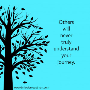 Others will never truly understand your journey | www.drnicolemeastman ...