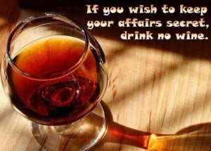 Alcohol Quote~If you wish to keep your affairs secret, drink no wine