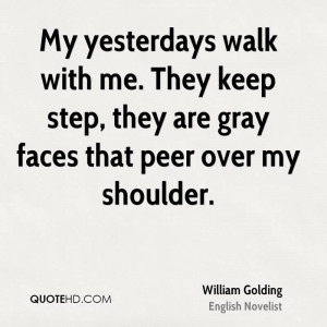 My yesterdays walk with me. They keep step, they are gray faces that ...