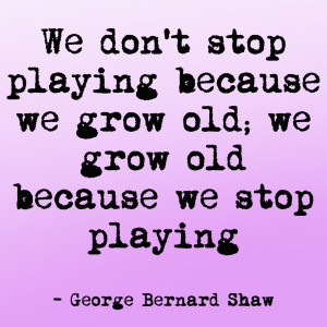 dont stop playing george bernard shaw quote George Bernard Shaw Quotes