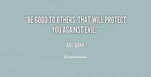 """Be good to others, that will protect you against evil."""""""