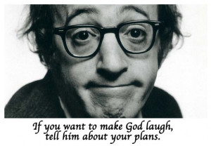 ... want to make God laugh, tell him about your plans
