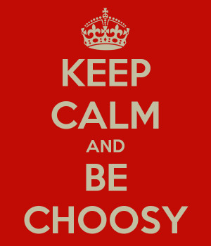 Keep Calm & be Choosy
