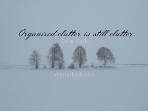 Organized clutter is still clutter. -Corie Clark ( Click to Tweet )