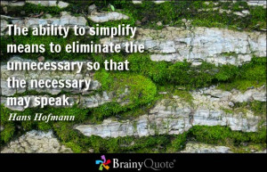 The ability to simplify means to eliminate the unnecessary so that the ...