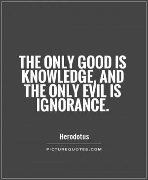 Good Quotes Ignorance Quotes Knowledge Quotes Evil Quotes Herodotus ...