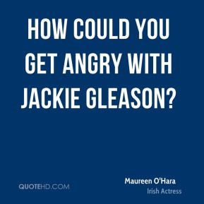 Maureen O'Hara - How could you get angry with Jackie Gleason?