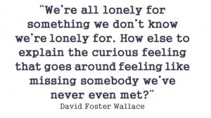 We're all lonely for something we don't know we're lonely for. How ...