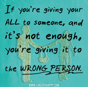If you're giving your all to someone, and it's not enough, you ...