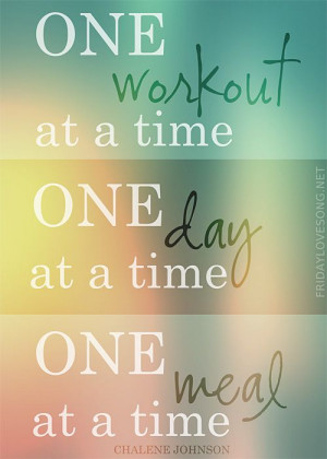 ... Quote – One workout at a time. One day at a time. One meal at a time