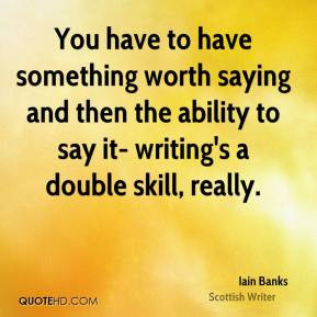 Iain Banks - You have to have something worth saying and then the ...