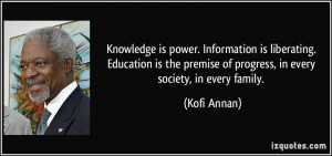 Knowledge is power. Information is liberating. Education is the ...