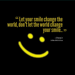 Quotes Picture: let your smile change the world, don't let the world ...