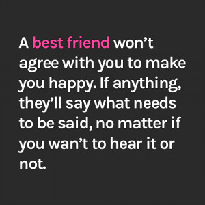 best friend won't agree with you to make you happy. If anything ...