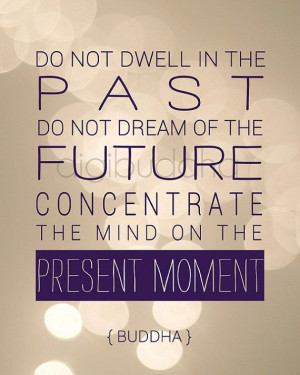Do not dwell in the past. Do not dream of the future. Concentrate the ...