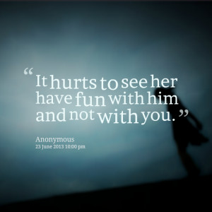 Quotes Picture: it hurts to see her have fun with him and not with you