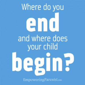 Where do you end and where does your child begin?