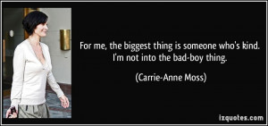... someone who's kind. I'm not into the bad-boy thing. - Carrie-Anne Moss