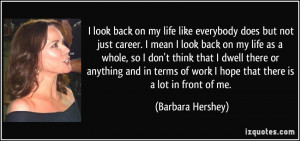 look back on my life like everybody does but not just career. I mean ...
